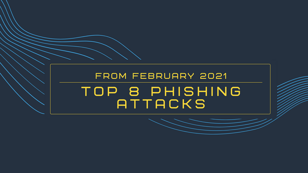 Top 8 Phishing Attacks from February 2021