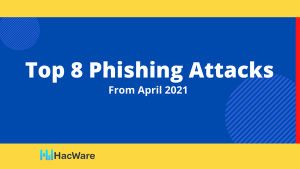Top 8 Phishing Attacks from April 2021